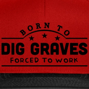 born to dig graves forced to work banner t-shirt - Snapback Cap