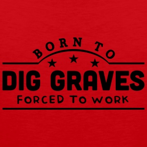 born to dig graves forced to work banner t-shirt - Men's Premium Tank Top