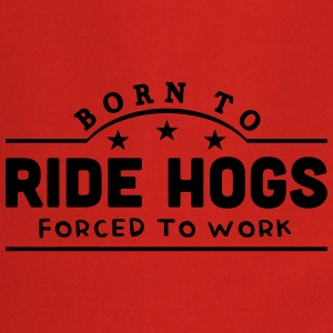 born to ride hogs forced to work banner t-shirt - Cooking Apron