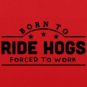 born to ride hogs forced to work banner t-shirt - Tote Bag