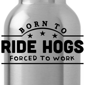 born to ride hogs forced to work banner t-shirt - Water Bottle