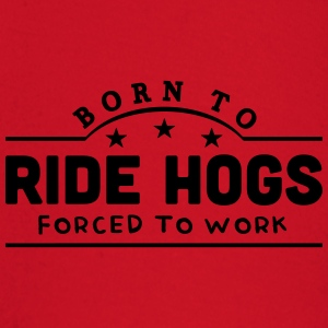 born to ride hogs forced to work banner t-shirt - Baby Long Sleeve T-Shirt