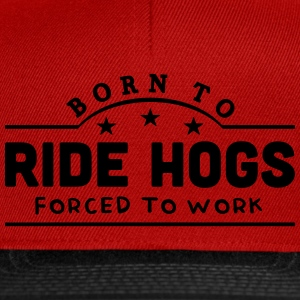 born to ride hogs forced to work banner t-shirt - Snapback Cap