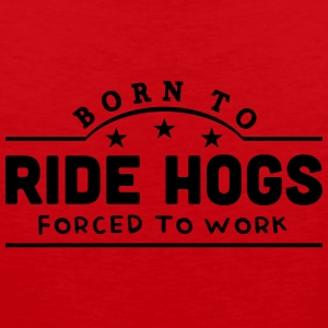 born to ride hogs forced to work banner t-shirt - Men's Premium Tank Top