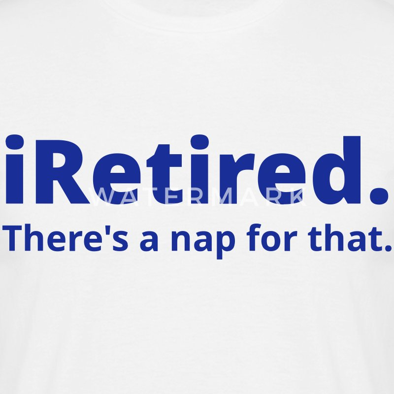 I'm retired there's a nap for that - Men's T-Shirt