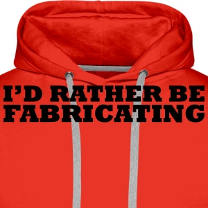 I'd rather be fabricating t-shirt - Men's Premium Hoodie