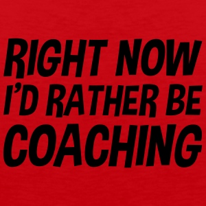 right_now_id_rather_be_coaching t-shirt - Men's Premium Tank Top