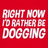 right_now_id_rather_be_dogging t-shirt - Men's T-Shirt