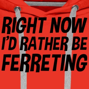 right_now_id_rather_be_ferreting t-shirt - Men's Premium Hoodie