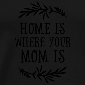 Home Is Where Your Mom Is Mugs & Drinkware - Men's Premium T-Shirt