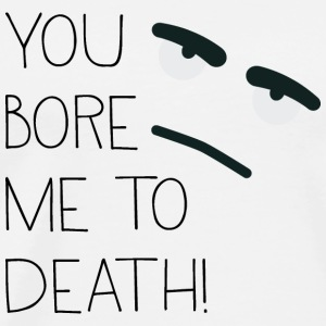 You bore me to death! Long Sleeve Shirts - Men's Premium T-Shirt