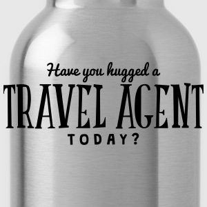 have you hugged a travel agent today t-shirt - Water Bottle