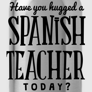 have you hugged a spanish teacher today t-shirt - Water Bottle
