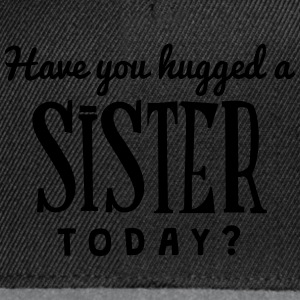 have you hugged a sister today t-shirt - Casquette snapback