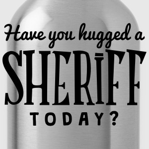 have you hugged a sheriff today t-shirt - Gourde