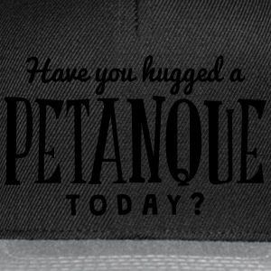 have you hugged a petanque today t-shirt - Snapback Cap