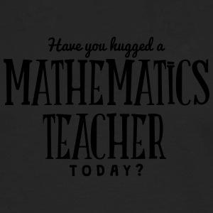 have you hugged a mathematics teacher to t-shirt - Men's Premium Longsleeve Shirt
