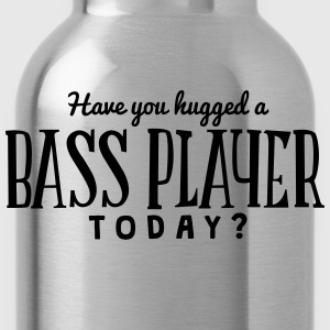 have you hugged a bass player today t-shirt - Water Bottle