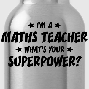 im a maths teacher whats your superpower t-shirt - Gourde