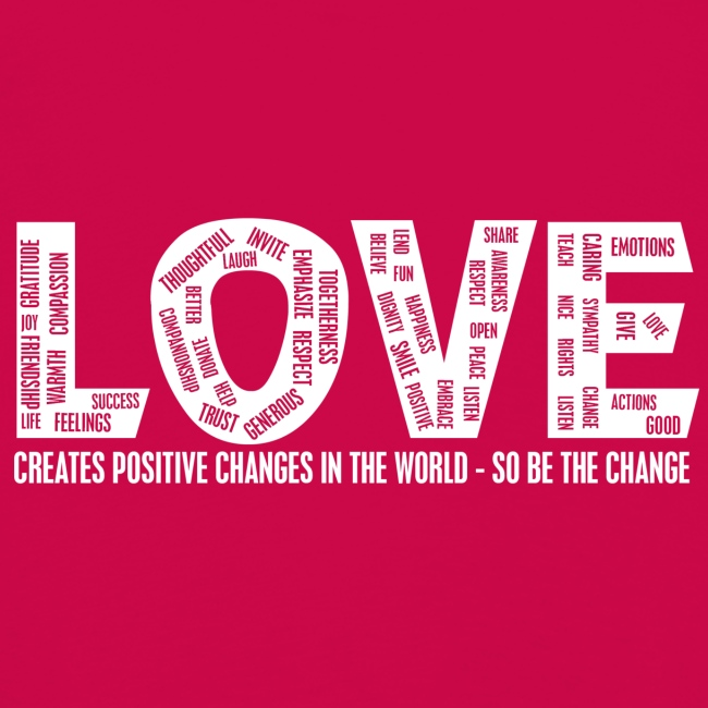 LOVE- CREATES POSITIVE CHANGES IN THE WORLD - SO BE THE CHANGE