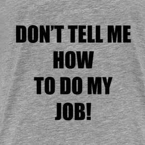 don't tell me job Hoodies & Sweatshirts - Men's Premium T-Shirt