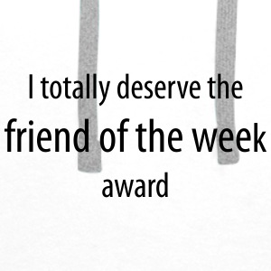I totally deserve the friend of the week award - Men's Premium Hoodie