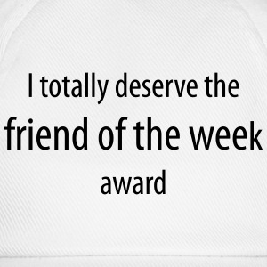 I totally deserve the friend of the week award - Baseball Cap