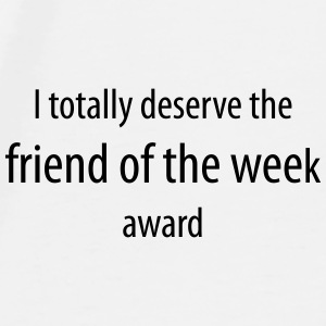 I totally deserve the friend of the week award - Men's Premium T-Shirt