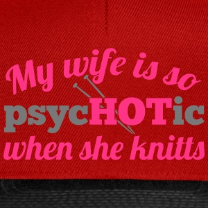My wife is so psycHOTic when she knitts T-shirts - Snapbackkeps