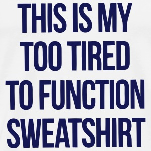 THIS IS MY TOO TIRED TO FUNCTION SWEATSHIRT Tops - Men's Premium T-Shirt