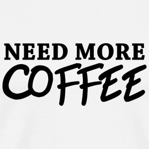 Need more coffee Mugs & Drinkware - Men's Premium T-Shirt