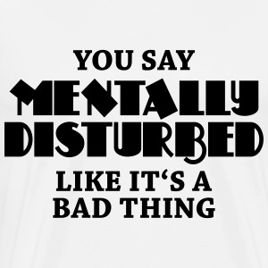 You say Mentally disturbed like it's a bad thing Long sleeve shirts - Men's Premium T-Shirt