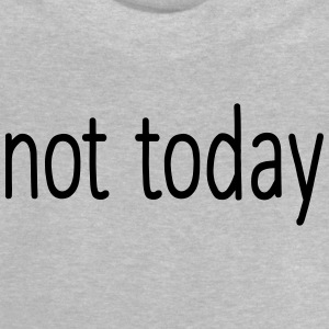 NOT TODAY! Shirts - Baby T-Shirt