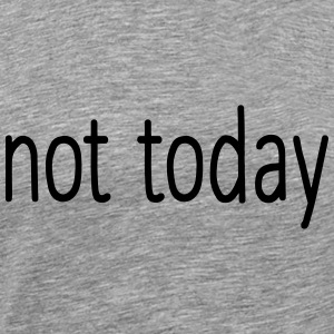 NOT TODAY! Long Sleeve Shirts - Men's Premium T-Shirt