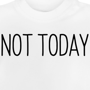 NOT TODAY Shirts - Baby T-shirt