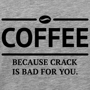 coffee because crack is bad Kaffee Statement Long Sleeve Shirts - Men's Premium T-Shirt