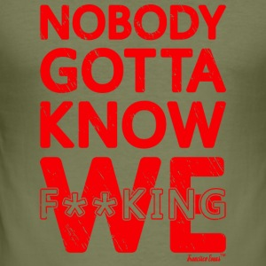 Nobody gotta know We fucking, Francisco Evans ™ Sonstige - Männer Slim Fit T-Shirt