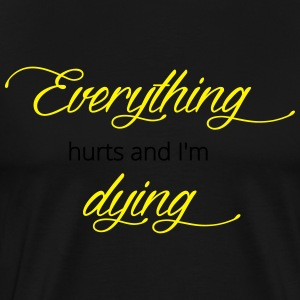 Everyhting hurts and I'm dying - Männer Premium T-Shirt