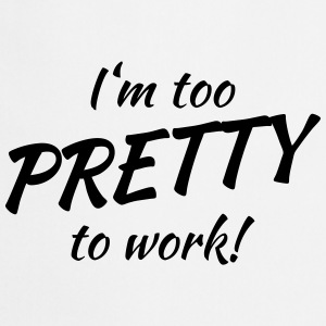 I'm too pretty to work! T-shirts - Keukenschort