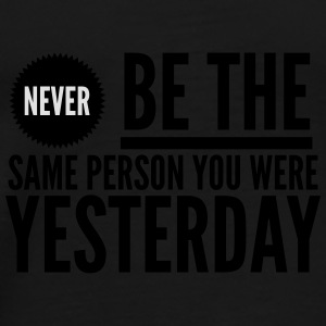 Never be the same person you were yesterday Mugs & Drinkware - Men's Premium T-Shirt