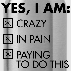 Yes, I Am: Crazy - In Pain - Paying To Do This T-shirts - Drikkeflaske