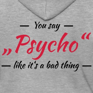 You say Psycho like it's a bad thing T-Shirts - Men's Premium Hooded Jacket