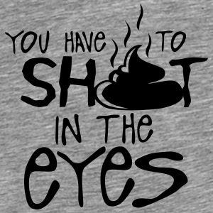 you have to shit in the eyes quote Tops - Men's Premium T-Shirt