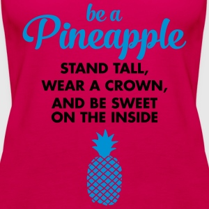 Be A Pineapple... T-Shirts - Women's Premium Tank Top