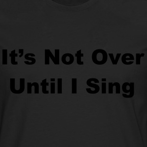 It's Not Over Until I Sing T-Shirts - Men's Premium Longsleeve Shirt