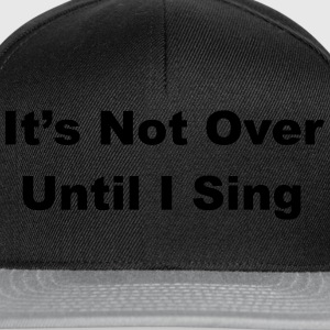 It's Not Over Until I Sing T-Shirts - Snapback Cap