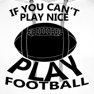 If You Cant Play Nice Play Football T-Shirts - Men's Premium Hoodie