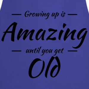 Growing up is amazing until you get old T-Shirts - Kochschürze