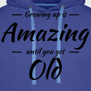 Growing up is amazing until you get old T-Shirts - Männer Premium Hoodie