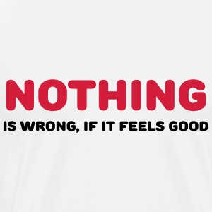 Nothing is wrong, if it feels good Sports wear - Men's Premium T-Shirt